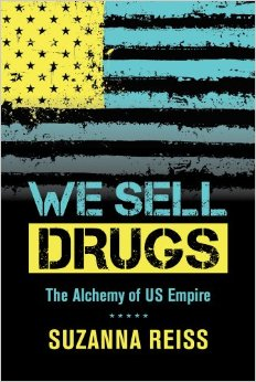 Book Review—WE SELL DRUGS: The Alchemy of US Empire by Suzanna Reiss (2014)